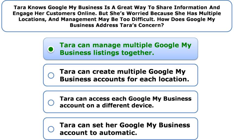 Tara Knows Google My Business Is A Great Way To Share Information And Engage Her Customers Online. But She's Worried Because She Has Multiple Locations, And Management May Be Too Difficult. How Does Google My Business Address Tara's Concern?
