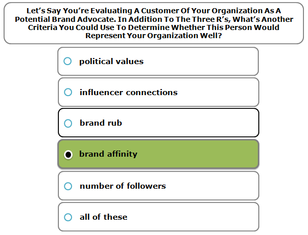 Let's Say You're Evaluating A Customer Of Your Organization As A Potential Brand Advocate. In Addition To The Three R's, What's Another Criteria You Could Use To Determine Whether This Person Would Represent Your Organization Well?