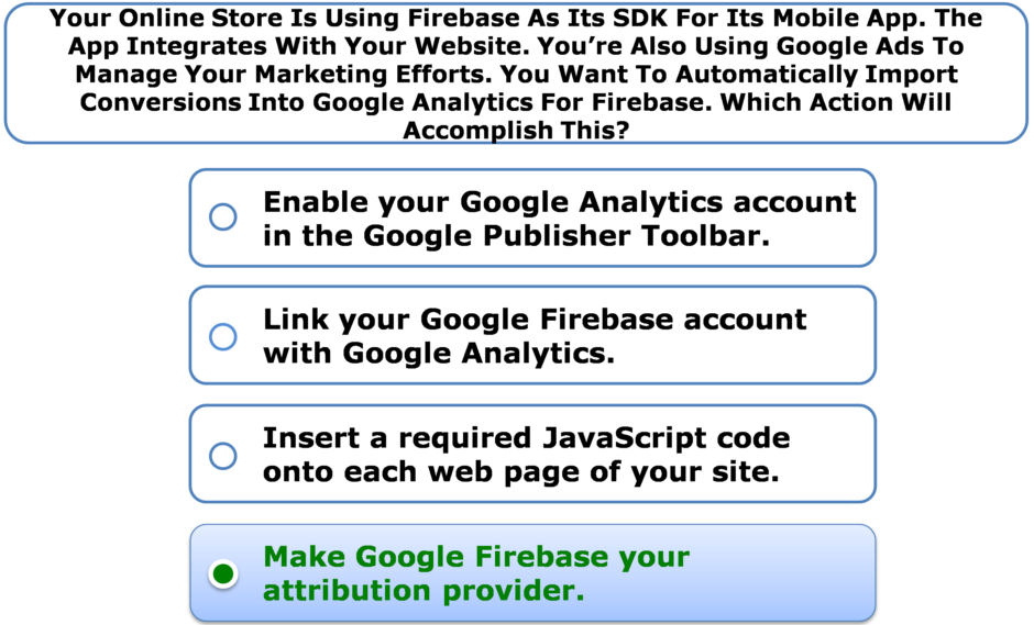 Your Online Store Is Using Firebase As Its SDK For Its Mobile App. The App Integrates With Your Website. You're Also Using Google Ads To Manage Your Marketing Efforts. You Want To Automatically Import Conversions Into Google Analytics For Firebase. Which Action Will Accomplish This?