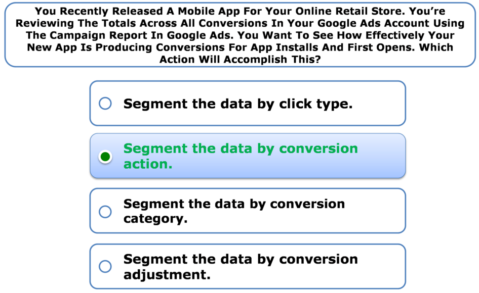 You Recently Released A Mobile App For Your Online Retail Store. You're Reviewing The Totals Across All Conversions In Your Google Ads Account Using The Campaign Report In Google Ads. You Want To See How Effectively Your New App Is Producing Conversions For App Installs And First Opens. Which Action Will Accomplish This?