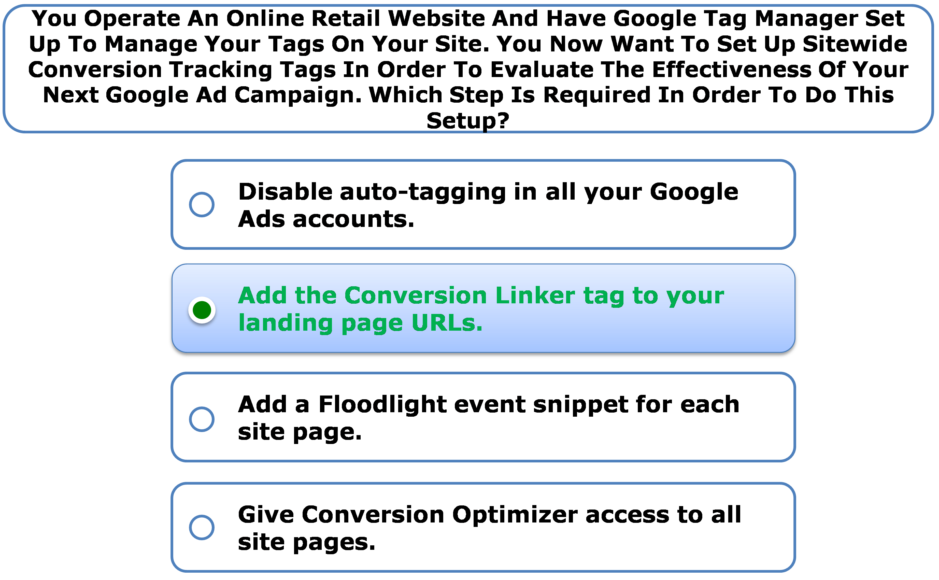 You Operate An Online Retail Website And Have Google Tag Manager Set Up To Manage Your Tags On Your Site. You Now Want To Set Up Sitewide Conversion Tracking Tags In Order To Evaluate The Effectiveness Of Your Next Google Ad Campaign. Which Step Is Required In Order To Do This Setup?