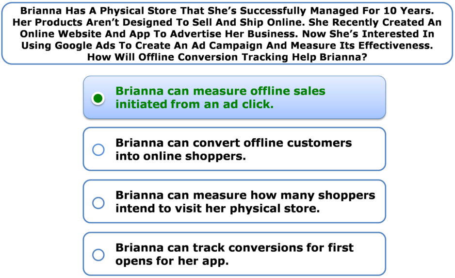Brianna Has A Physical Store That She's Successfully Managed For 10 Years. Her Products Aren't Designed To Sell And Ship Online. She Recently Created An Online Website And App To Advertise Her Business. Now She's Interested In Using Google Ads To Create An Ad Campaign And Measure Its Effectiveness. How Will Offline Conversion Tracking Help Brianna?