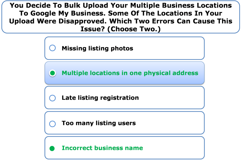 You Decide To Bulk Upload Your Multiple Business Locations To Google My Business. Some Of The Locations In Your Upload Were Disapproved. Which Two Errors Can Cause This Issue? (Choose Two.)
