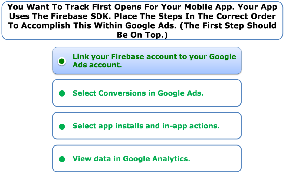 You Want To Track First Opens For Your Mobile App. Your App Uses The Firebase SDK. Place The Steps In The Correct Order To Accomplish This Within Google Ads. (The First Step Should Be On Top.)