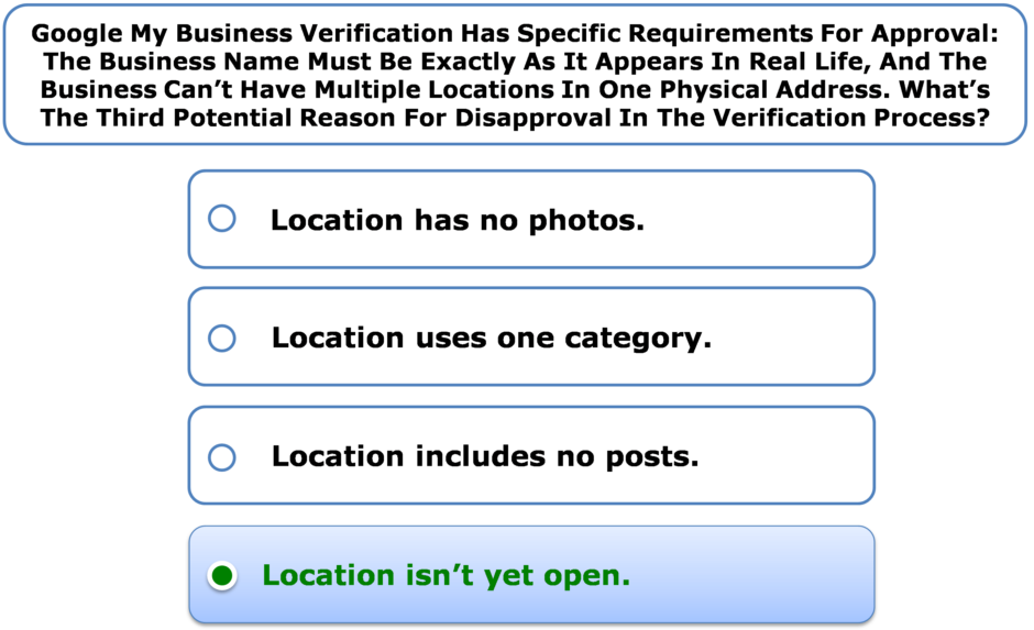 Google My Business Verification Has Specific Requirements For Approval: The Business Name Must Be Exactly As It Appears In Real Life, And The Business Can't Have Multiple Locations In One Physical Address. What's The Third Potential Reason For Disapproval In The Verification Process?