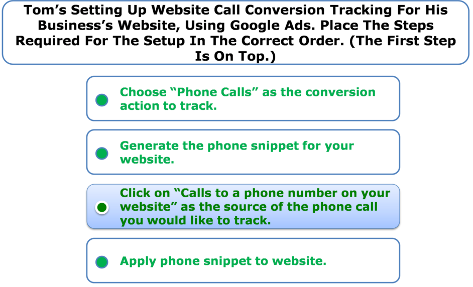 Tom's Setting Up Website Call Conversion Tracking For His Business's Website, Using Google Ads. Place The Steps Required For The Setup In The Correct Order. (The First Step Is On Top.)