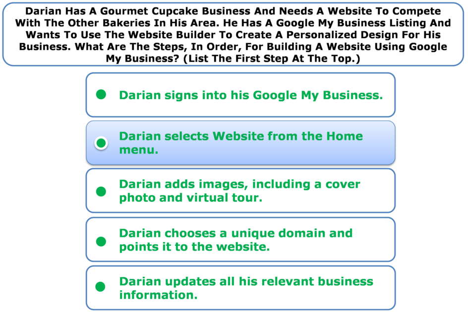 Darian Has A Gourmet Cupcake Business And Needs A Website To Compete With The Other Bakeries In His Area. He Has A Google My Business Listing And Wants To Use The Website Builder To Create A Personalized Design For His Business. What Are The Steps, In Order, For Building A Website Using Google My Business? (List The First Step At The Top.)