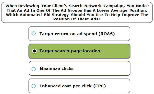 When Reviewing Your Client's Search Network Campaign, You Notice That An Ad In One Of The Ad Groups Has A Lower Average Position. Which Automated Bid Strategy Should You Use To Help Improve The Position Of These Ads?