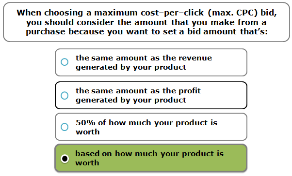 When choosing a maximum cost–per–click (max. CPC) bid, you should consider the amount that you make from a purchase because you want to set a bid amount that's: