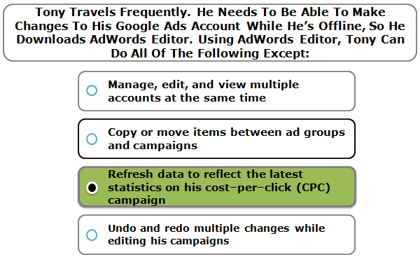 Tony Travels Frequently. He Needs To Be Able To Make Changes To His Google Ads Account While He's Offline, So He Downloads AdWords Editor. Using AdWords Editor, Tony Can Do All Of The Following Except: