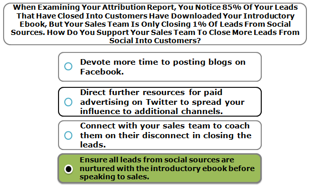 When Examining Your Attribution Report, You Notice 85% Of Your Leads That Have Closed Into Customers Have Downloaded Your Introductory Ebook, But Your Sales Team Is Only Closing 1% Of Leads From Social Sources. How Do You Support Your Sales Team To Close More Leads From Social Into Customers?