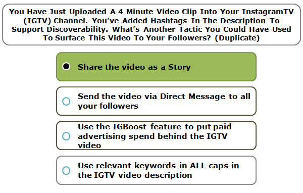 You Have Just Uploaded A 4 Minute Video Clip Into Your InstagramTV (IGTV) Channel. You've Added Hashtags In The Description To Support Discoverability. What's Another Tactic You Could Have Used To Surface This Video To Your Followers? (Duplicate)