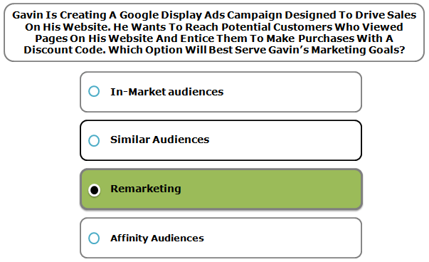 Gavin Is Creating A Google Display Ads Campaign Designed To Drive Sales On His Website. He Wants To Reach Potential Customers Who Viewed Pages On His Website And Entice Them To Make Purchases With A Discount Code. Which Option Will Best Serve Gavin's Marketing Goals?