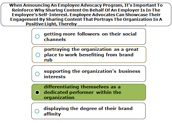 When Announcing An Employee Advocacy Program, It's Important To Reinforce Why Sharing Content On Behalf Of An Employer Is In The Employee's Self-Interest. Employee Advocates Can Showcase Their Engagement By Sharing Content That Portrays The Organization In A Positive Light, Thereby ________________________.