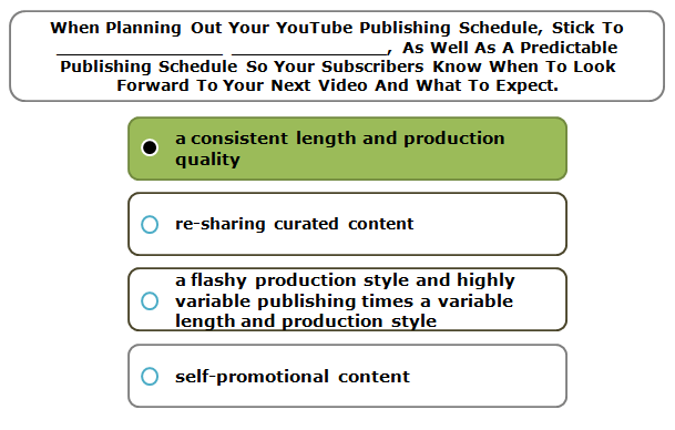 When Planning Out Your YouTube Publishing Schedule, Stick To _______________ ______________, As Well As A Predictable Publishing Schedule So Your Subscribers Know When To Look Forward To Your Next Video And What To Expect.