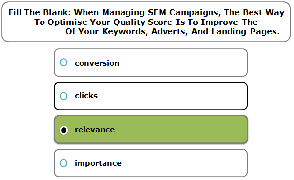 Fill The Blank: When Managing SEM Campaigns, The Best Way To Optimise Your Quality Score Is To Improve The _________ Of Your Keywords, Adverts, And Landing Pages.