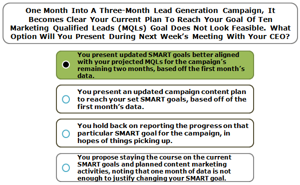 One Month Into A Three-Month Lead Generation Campaign, It Becomes Clear Your Current Plan To Reach Your Goal Of Ten Marketing Qualified Leads (MQLs) Goal Does Not Look Feasible. What Option Will You Present During Next Week's Meeting With Your CEO?