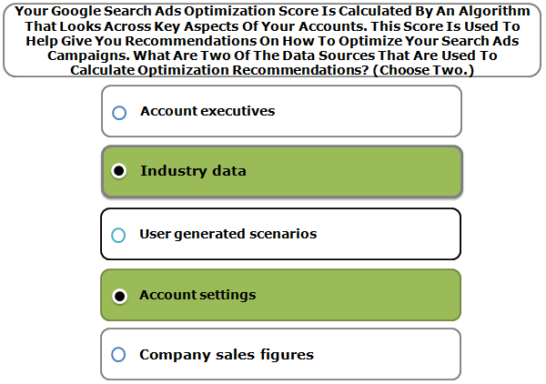 Your Google Search Ads Optimization Score Is Calculated By An Algorithm That Looks Across Key Aspects Of Your Accounts. This Score Is Used To Help Give You Recommendations On How To Optimize Your Search Ads Campaigns. What Are Two Of The Data Sources That Are Used To Calculate Optimization Recommendations? (Choose Two.)