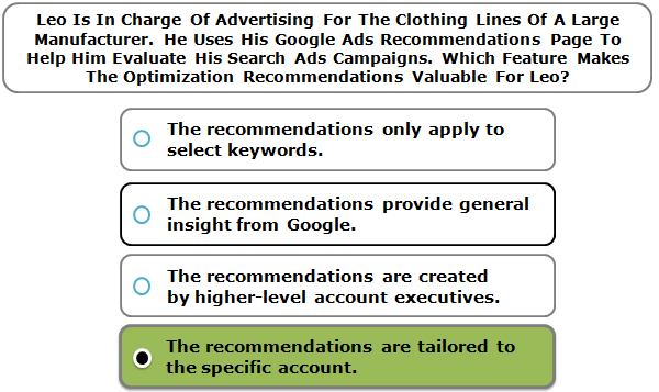Leo Is In Charge Of Advertising For The Clothing Lines Of A Large Manufacturer. He Uses His Google Ads Recommendations Page To Help Him Evaluate His Search Ads Campaigns. Which Feature Makes The Optimization Recommendations Valuable For Leo?