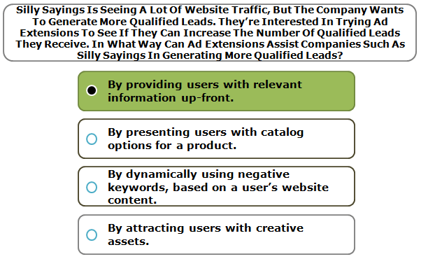 Silly Sayings Is Seeing A Lot Of Website Traffic, But The Company Wants To Generate More Qualified Leads. They're Interested In Trying Ad Extensions To See If They Can Increase The Number Of Qualified Leads They Receive. In What Way Can Ad Extensions Assist Companies Such As Silly Sayings In Generating More Qualified Leads?
