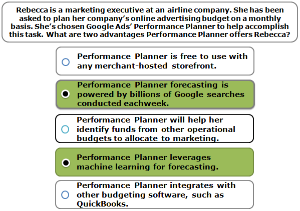 Rebecca is a marketing executive at an airline company. She has been asked to plan her company's online advertising budget on a monthly basis. She's chosen Google Ads' Performance Planner to help accomplish this task. What are two advantages Performance Planner offers Rebecca?