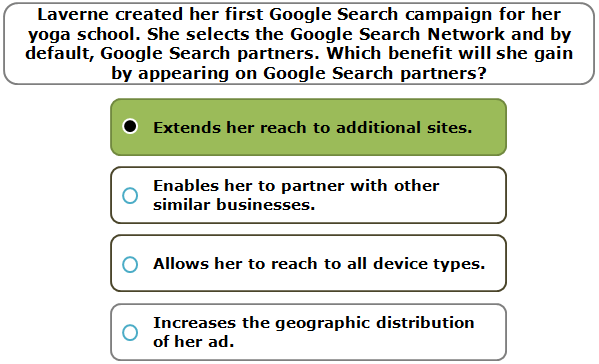 Laverne created her first Google Search campaign for her yoga school. She selects the Google Search Network and by default, Google Search partners.Which benefit will she gain by appearing on Google Search partners?