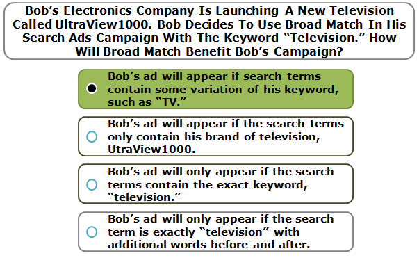 "Bob's Electronics Company Is Launching A New Television Called UltraView1000. Bob Decides To Use Broad Match In His Search Ads Campaign With The Keyword ""Television."" How Will Broad Match Benefit Bob's Campaign?"