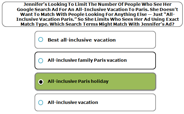 "Jennifer's Looking To Limit The Number Of People Who See Her Google Search Ad For An All-Inclusive Vacation To Paris. She Doesn't Want To Match With People Looking For Anything Else — Just ""All-Inclusive Vacation Paris."" So She Limits Who Sees Her Ad Using Exact Match Type. Which Search Terms Might Match With Jennifer's Ad?"
