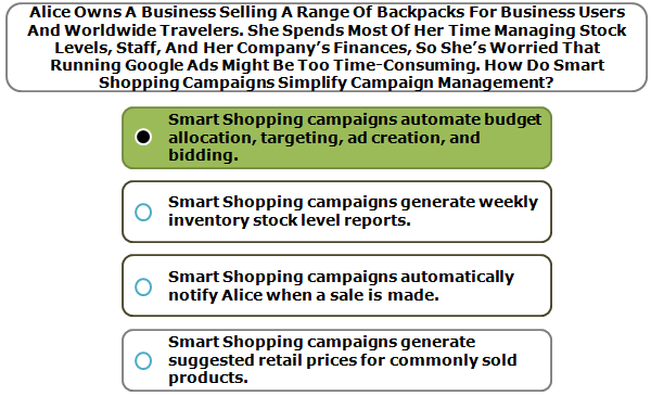 Alice Owns A Business Selling A Range Of Backpacks For Business Users And Worldwide Travelers. She Spends Most Of Her Time Managing Stock Levels, Staff, And Her Company's Finances, So She's Worried That Running Google Ads Might Be Too Time-Consuming. How Do Smart Shopping Campaigns Simplify Campaign Management?