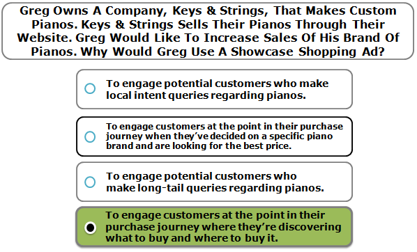 Greg Owns A Company, Keys & Strings, That Makes Custom Pianos. Keys & Strings Sells Their Pianos Through Their Website. Greg Would Like To Increase Sales Of His Brand Of Pianos. Why Would Greg Use A Showcase Shopping Ad?