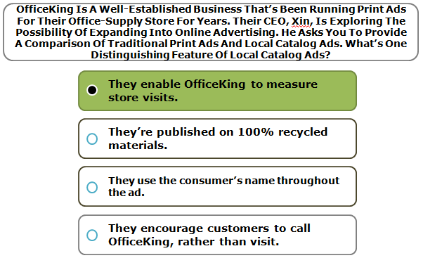OfficeKing Is A Well-Established Business That's Been Running Print Ads For Their Office-Supply Store For Years. Their CEO, Xin, Is Exploring The Possibility Of Expanding Into Online Advertising. He Asks You To Provide A Comparison Of Traditional Print Ads And Local Catalog Ads. What's One Distinguishing Feature Of Local Catalog Ads?