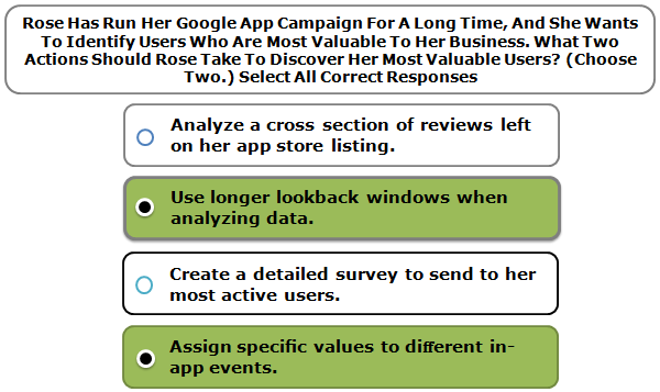 Rose Has Run Her Google App Campaign For A Long Time, And She Wants To Identify Users Who Are Most Valuable To Her Business. What Two Actions Should Rose Take To Discover Her Most Valuable Users? (Choose Two.) Select All Correct Responses
