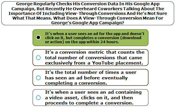 George Regularly Checks His Conversion Data In His Google App Campaign, But Recently He Overheard Coworkers Talking About The Importance Of Including View-Through Conversions And He's Not Sure What That Means. What Does A View-Through Conversion Mean For George's Google App Campaign?
