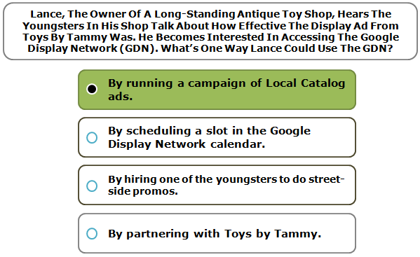 Lance, The Owner Of A Long-Standing Antique Toy Shop, Hears The Youngsters In His Shop Talk About How Effective The Display Ad From Toys By Tammy Was. He Becomes Interested In Accessing The Google Display Network (GDN). What's One Way Lance Could Use The GDN?