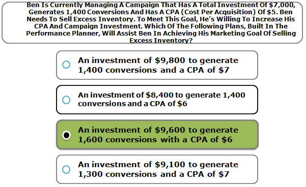 Ben Is Currently Managing A Campaign That Has A Total Investment Of $7,000, Generates 1,400 Conversions And Has A CPA (Cost Per Acquisition) Of $5. Ben Needs To Sell Excess Inventory. To Meet This Goal, He's Willing To Increase His CPA And Campaign Investment. Which Of The Following Plans, Built In The Performance Planner, Will Assist Ben In Achieving His Marketing Goal Of Selling Excess Inventory?