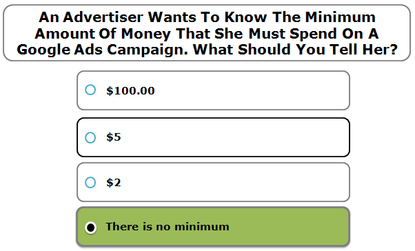 An advertiser wants to know the minimum amount of money that she must spend on an AdWords campaign. What should you tell her?