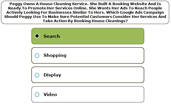 Peggy owns a house cleaning service. She built a booking website and is ready to promote her services online. She wants her ads to reach people actively looking for businesses similar to hers. Which google ads campaign should peggy use to make sure potential customers consider her services and take action by booking house cleanings?