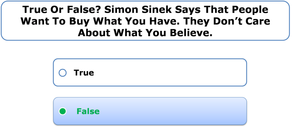 True or false? Simon Sinek says that people want to buy what you have. They don't care about what you believe.