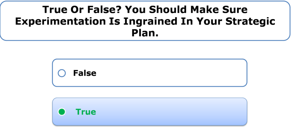 True or false? You should make sure experimentation is ingrained in your strategic plan.