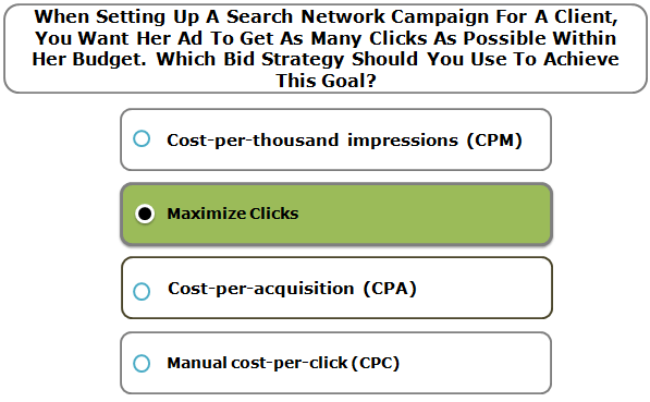 When setting up a Search Network campaign for a client, you want her ad to get as many clicks as possible within her budget. Which bid strategy should you use to achieve this goal?