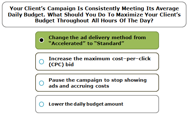 Your client's campaign is consistently meeting its average daily budget. What should you do to maximize your client's budget throughout all hours of the day?