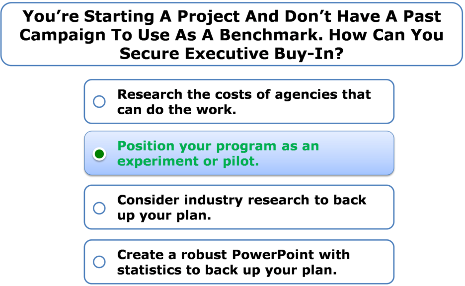 You're starting a project and don't have a past campaign to use as a benchmark. How can you secure executive buy-in?