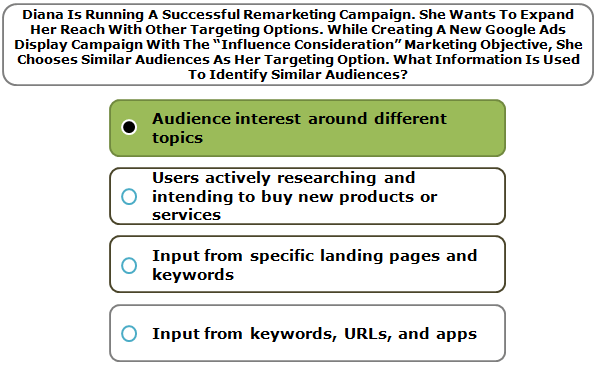 """Diana is running a successful remarketing campaign. She wants to expand her reach with other targeting options. While creating a new Google Ads Display campaign with the """"Influence consideration"""" marketing objective, she chooses Similar Audiences as her targeting option. What information is used to identify Similar Audiences?"""
