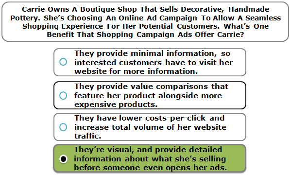 Carrie owns a boutique shop that sells decorative, handmade pottery. She's choosing an online ad campaign to allow a seamless shopping experience for her potential customers. What's one benefit that Shopping campaign ads will offer Carrie?