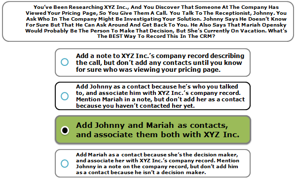 You've Been Researching XYZ Inc., And You Discover That Someone At The Company Has Viewed Your Pricing Page, So You Give Them A Call. You Talk To The Receptionist, Johnny. You Ask Who In The Company Might Be Investigating Your Solution. Johnny Says He Doesn't Know For Sure But That He Can Ask Around And Get Back To You. He Also Says That Mariah Opensky Would Probably Be The Person To Make That Decision, But She's Currently On Vacation. What's The BEST Way To Record This In The CRM?