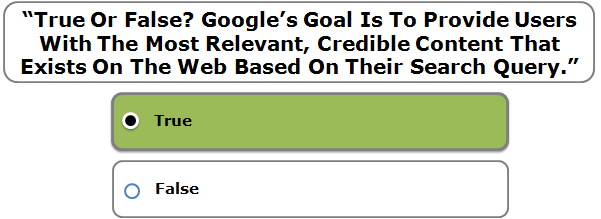 """True Or False? Google's Goal Is To Provide Users With The Most Relevant, Credible Content That Exists On The Web Based On Their Search Query."""