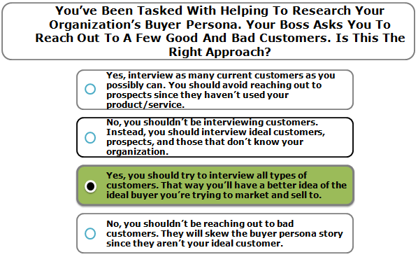 You've Been Tasked With Helping To Research Your Organization's Buyer Persona. Your Boss Asks You To Reach Out To A Few Good And Bad Customers. Is This The Right Approach?