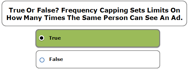 True Or False? Frequency Capping Sets Limits On How Many Times The Same Person Can See An Ad.