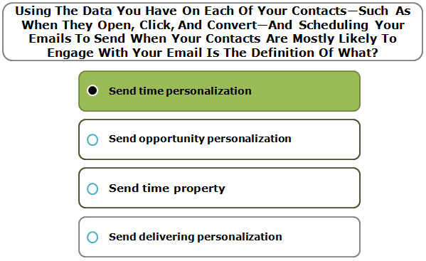 Using The Data You Have On Each Of Your Contacts—Such As When They Open, Click, And Convert—And Scheduling Your Emails To Send When Your Contacts Are Mostly Likely To Engage With Your Email Is The Definition Of What?