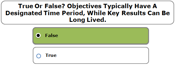 True Or False? Objectives Typically Have A Designated Time Period, While Key Results Can Be Long Lived.
